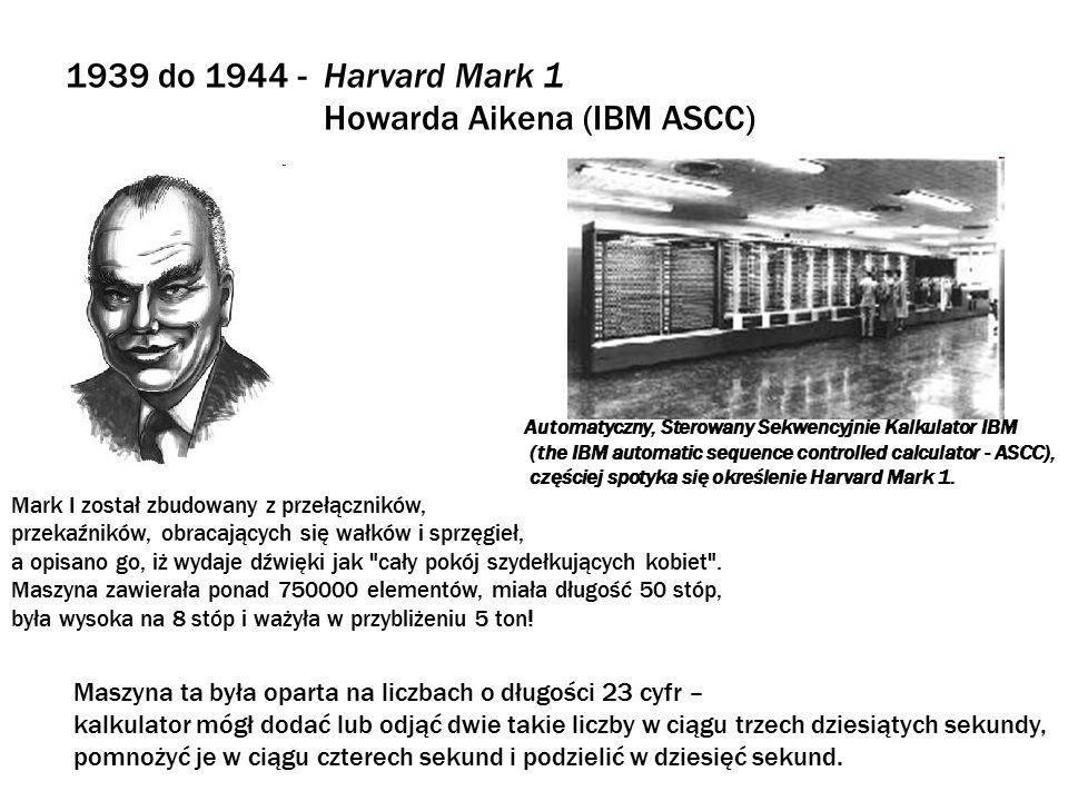 1941 - Konrad Zuse i jego Z1, Z3 oraz Z4 Z3 Po zakończeniu II Wojny Światowej odkryto, iż w hitlerowskich Niemczech w roku 1941 ukończono budowę kalkulatora sterowanego programem o nazwie Z3, co oznacza, iż Z3 datuje się przed kalkulatorem Harvard Mark I Howarda Aikena.