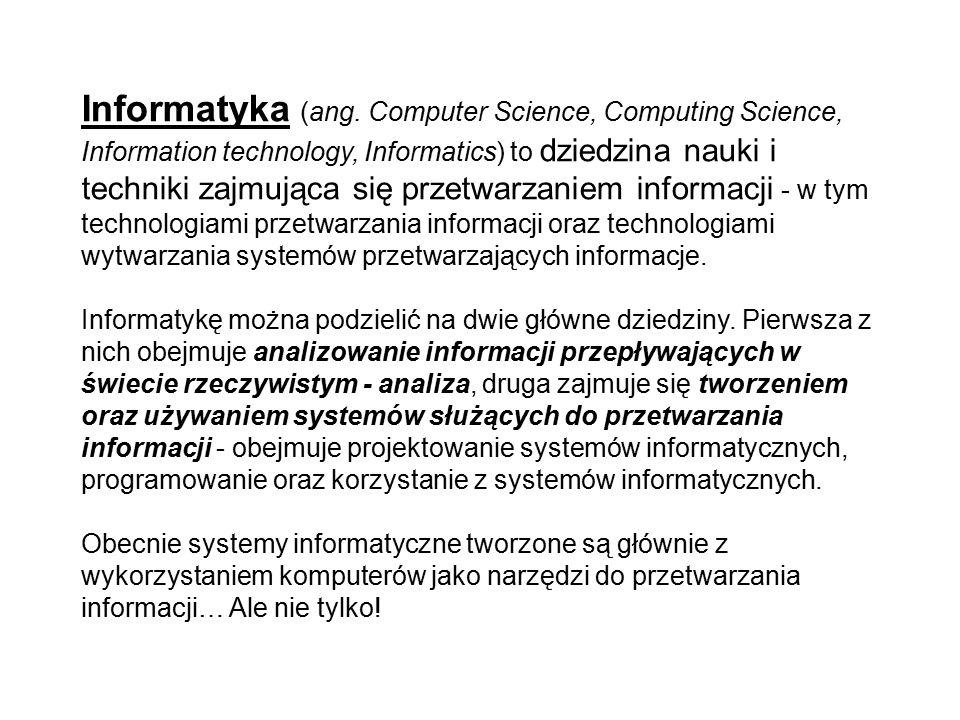 Informatyka (ang. Computer Science, Computing Science, Information technology, Informatics) to dziedzina nauki i techniki zajmująca się przetwarzaniem