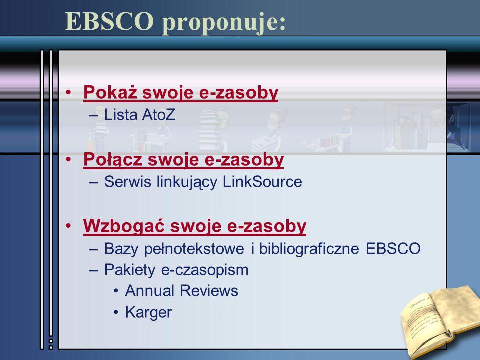 EBSCO proponuje: Pokaż swoje e-zasoby –Lista AtoZ Połącz swoje e-zasoby –Serwis linkujący LinkSource Wzbogać swoje e-zasoby –Bazy pełnotekstowe i bibliograficzne EBSCO –Pakiety e-czasopism Annual Reviews Karger