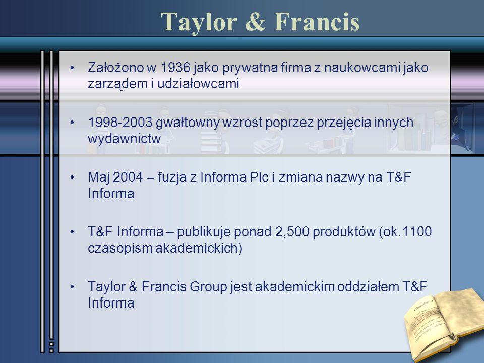 Założono w 1936 jako prywatna firma z naukowcami jako zarządem i udziałowcami 1998-2003 gwałtowny wzrost poprzez przejęcia innych wydawnictw Maj 2004 – fuzja z Informa Plc i zmiana nazwy na T&F Informa T&F Informa – publikuje ponad 2,500 produktów (ok.1100 czasopism akademickich) Taylor & Francis Group jest akademickim oddziałem T&F Informa