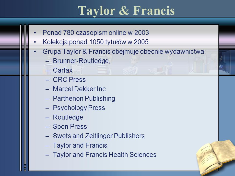 Taylor & Francis Ponad 780 czasopism online w 2003 Kolekcja ponad 1050 tytułów w 2005 Grupa Taylor & Francis obejmuje obecnie wydawnictwa: –Brunner-Routledge, –Carfax –CRC Press –Marcel Dekker Inc –Parthenon Publishing –Psychology Press –Routledge –Spon Press –Swets and Zeitlinger Publishers –Taylor and Francis –Taylor and Francis Health Sciences