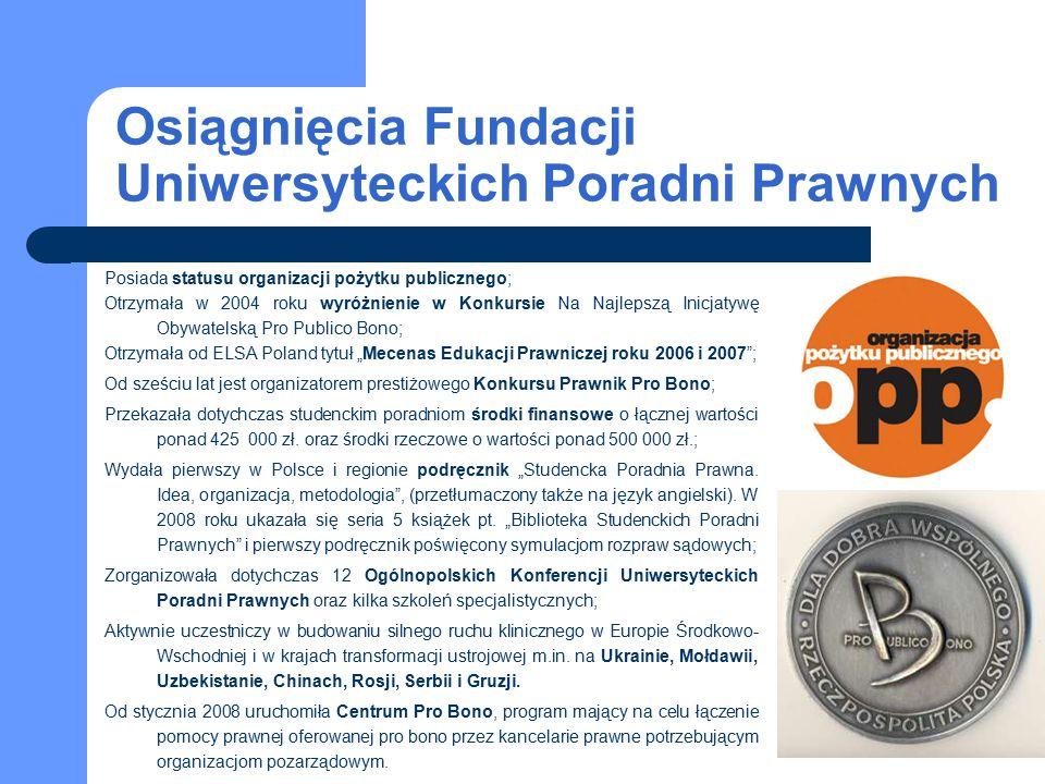 """Osiągnięcia Fundacji Uniwersyteckich Poradni Prawnych Posiada statusu organizacji pożytku publicznego; Otrzymała w 2004 roku wyróżnienie w Konkursie Na Najlepszą Inicjatywę Obywatelską Pro Publico Bono; Otrzymała od ELSA Poland tytuł """"Mecenas Edukacji Prawniczej roku 2006 i 2007 ; Od sześciu lat jest organizatorem prestiżowego Konkursu Prawnik Pro Bono; Przekazała dotychczas studenckim poradniom środki finansowe o łącznej wartości ponad 425 000 zł."""