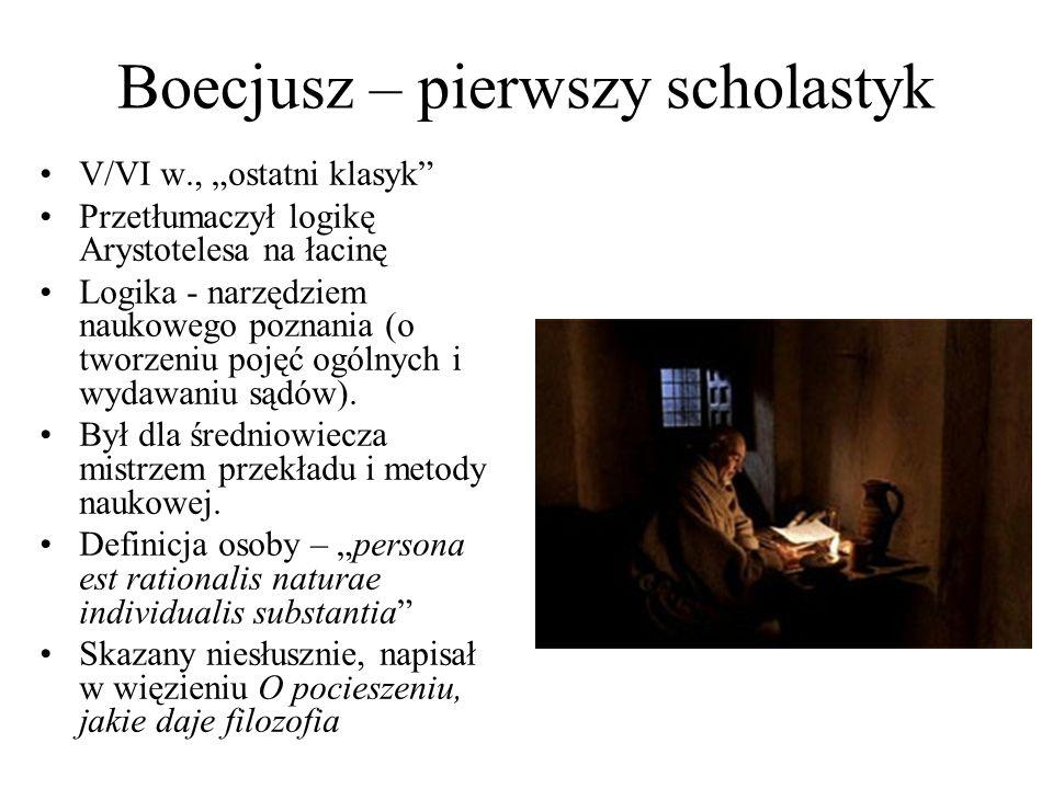 """Boecjusz – pierwszy scholastyk V/VI w., """"ostatni klasyk Przetłumaczył logikę Arystotelesa na łacinę Logika - narzędziem naukowego poznania (o tworzeniu pojęć ogólnych i wydawaniu sądów)."""