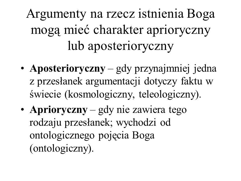 Argumenty na rzecz istnienia Boga mogą mieć charakter aprioryczny lub aposterioryczny Aposterioryczny – gdy przynajmniej jedna z przesłanek argumentacji dotyczy faktu w świecie (kosmologiczny, teleologiczny).