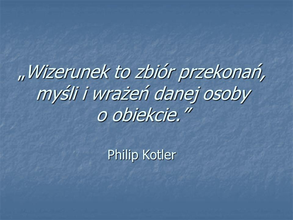 """""""Wizerunek to zbiór przekonań, myśli i wrażeń danej osoby o obiekcie."""" Philip Kotler"""