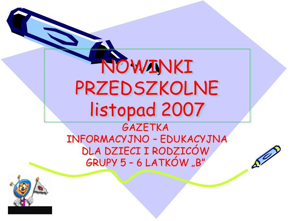 """NOWINKI PRZEDSZKOLNE listopad 2007 GAZETKA INFORMACYJNO – EDUKACYJNA INFORMACYJNO – EDUKACYJNA DLA DZIECI I RODZICÓW GRUPY 5 – 6 LATKÓW """"B"""""""
