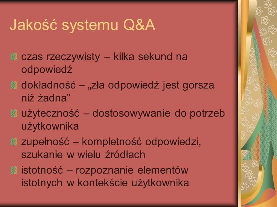 """Jakość systemu Q&A czas rzeczywisty – kilka sekund na odpowiedź dokładność – """"zła odpowiedź jest gorsza niż żadna użyteczność – dostosowywanie do potrzeb użytkownika zupełność – kompletność odpowiedzi, szukanie w wielu źródłach istotność – rozpoznanie elementów istotnych w kontekście użytkownika"""