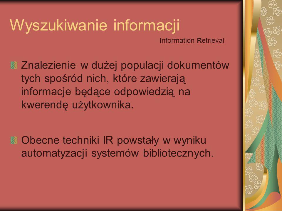 Wyszukiwanie informacji Znalezienie w dużej populacji dokumentów tych spośród nich, które zawierają informacje będące odpowiedzią na kwerendę użytkownika.