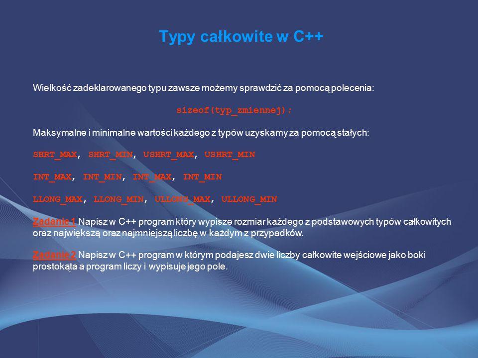 Typy całkowite w C++ Wielkość zadeklarowanego typu zawsze możemy sprawdzić za pomocą polecenia: sizeof(typ_zmiennej); Maksymalne i minimalne wartości każdego z typów uzyskamy za pomocą stałych: SHRT_MAX, SHRT_MIN, USHRT_MAX, USHRT_MIN INT_MAX, INT_MIN, INT_MAX, INT_MIN LLONG_MAX, LLONG_MIN, ULLONG_MAX, ULLONG_MIN Zadanie 1 Napisz w C++ program który wypisze rozmiar każdego z podstawowych typów całkowitych oraz największą oraz najmniejszą liczbę w każdym z przypadków.