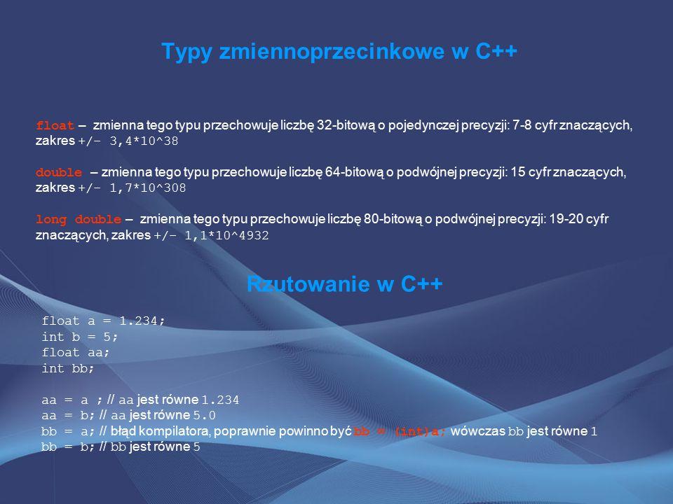 Typy zmiennoprzecinkowe w C++ float – zmienna tego typu przechowuje liczbę 32-bitową o pojedynczej precyzji: 7-8 cyfr znaczących, zakres +/- 3,4*10^38 double – zmienna tego typu przechowuje liczbę 64-bitową o podwójnej precyzji: 15 cyfr znaczących, zakres +/- 1,7*10^308 long double – zmienna tego typu przechowuje liczbę 80-bitową o podwójnej precyzji: 19-20 cyfr znaczących, zakres +/- 1,1*10^4932 Rzutowanie w C++ float a = 1.234; int b = 5; float aa; int bb; aa = a ; // aa jest równe 1.234 aa = b; // aa jest równe 5.0 bb = a; // błąd kompilatora, poprawnie powinno być bb = (int)a; wówczas bb jest równe 1 bb = b; // bb jest równe 5