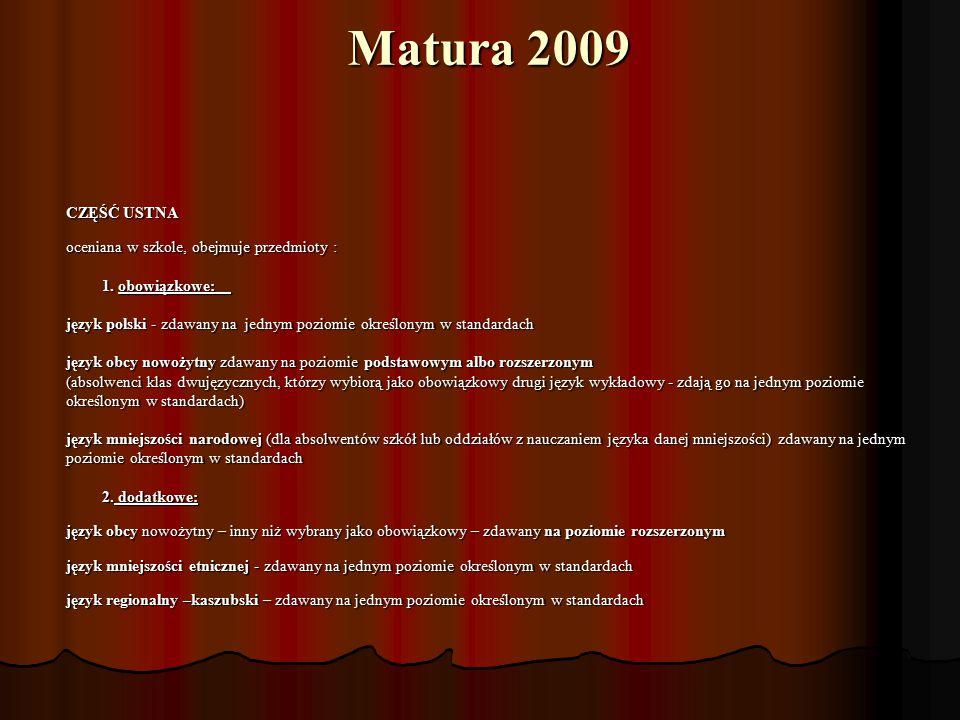 Matura 2009 CZĘŚĆ USTNA oceniana w szkole, obejmuje przedmioty : oceniana w szkole, obejmuje przedmioty : 1. obowiązkowe: 1. obowiązkowe: język polski
