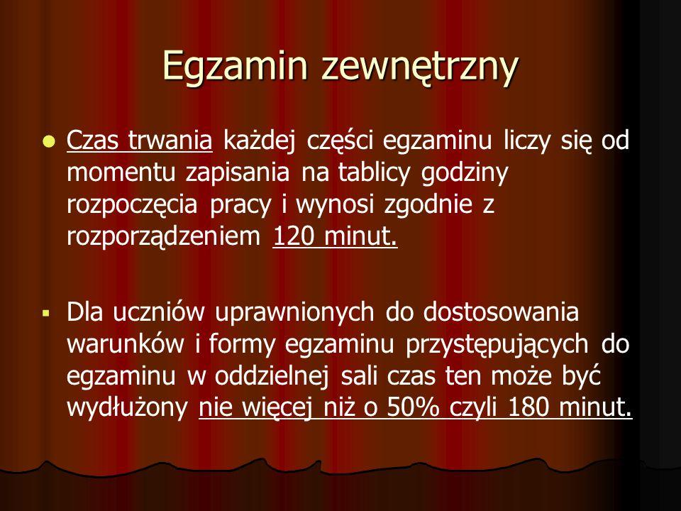 Egzamin zewnętrzny Czas trwania każdej części egzaminu liczy się od momentu zapisania na tablicy godziny rozpoczęcia pracy i wynosi zgodnie z rozporządzeniem 120 minut.