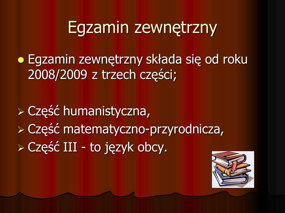 Egzamin zewnętrzny Egzamin zewnętrzny składa się od roku 2008/2009 z trzech części; Egzamin zewnętrzny składa się od roku 2008/2009 z trzech części;  Część humanistyczna,  Część matematyczno-przyrodnicza,  Część III - to język obcy.