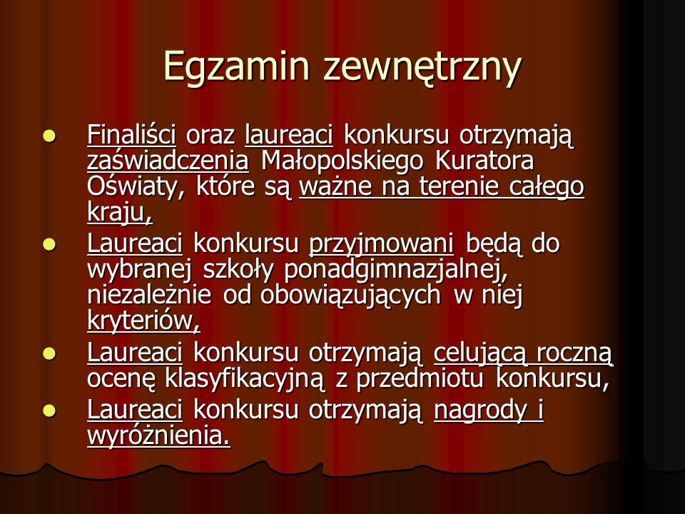 Egzamin zewnętrzny Finaliści oraz laureaci konkursu otrzymają zaświadczenia Małopolskiego Kuratora Oświaty, które są ważne na terenie całego kraju, Finaliści oraz laureaci konkursu otrzymają zaświadczenia Małopolskiego Kuratora Oświaty, które są ważne na terenie całego kraju, Laureaci konkursu przyjmowani będą do wybranej szkoły ponadgimnazjalnej, niezależnie od obowiązujących w niej kryteriów, Laureaci konkursu przyjmowani będą do wybranej szkoły ponadgimnazjalnej, niezależnie od obowiązujących w niej kryteriów, Laureaci konkursu otrzymają celującą roczną ocenę klasyfikacyjną z przedmiotu konkursu, Laureaci konkursu otrzymają celującą roczną ocenę klasyfikacyjną z przedmiotu konkursu, Laureaci konkursu otrzymają nagrody i wyróżnienia.