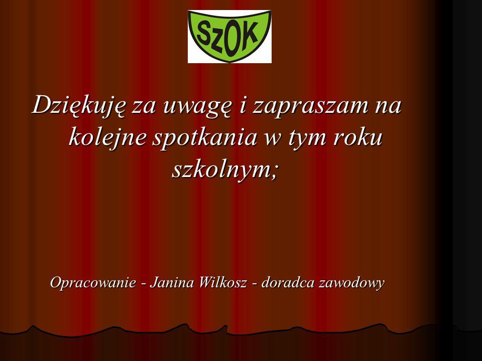 Dziękuję za uwagę i zapraszam na kolejne spotkania w tym roku szkolnym; Opracowanie - Janina Wilkosz - doradca zawodowy