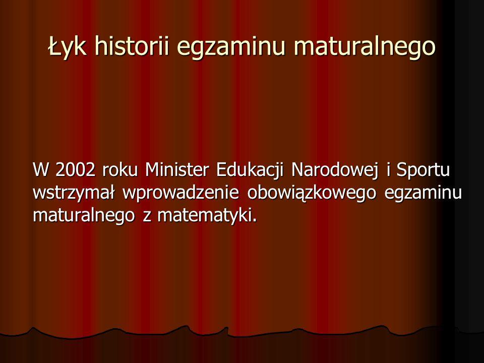 Łyk historii egzaminu maturalnego W 2002 roku Minister Edukacji Narodowej i Sportu wstrzymał wprowadzenie obowiązkowego egzaminu maturalnego z matematyki.