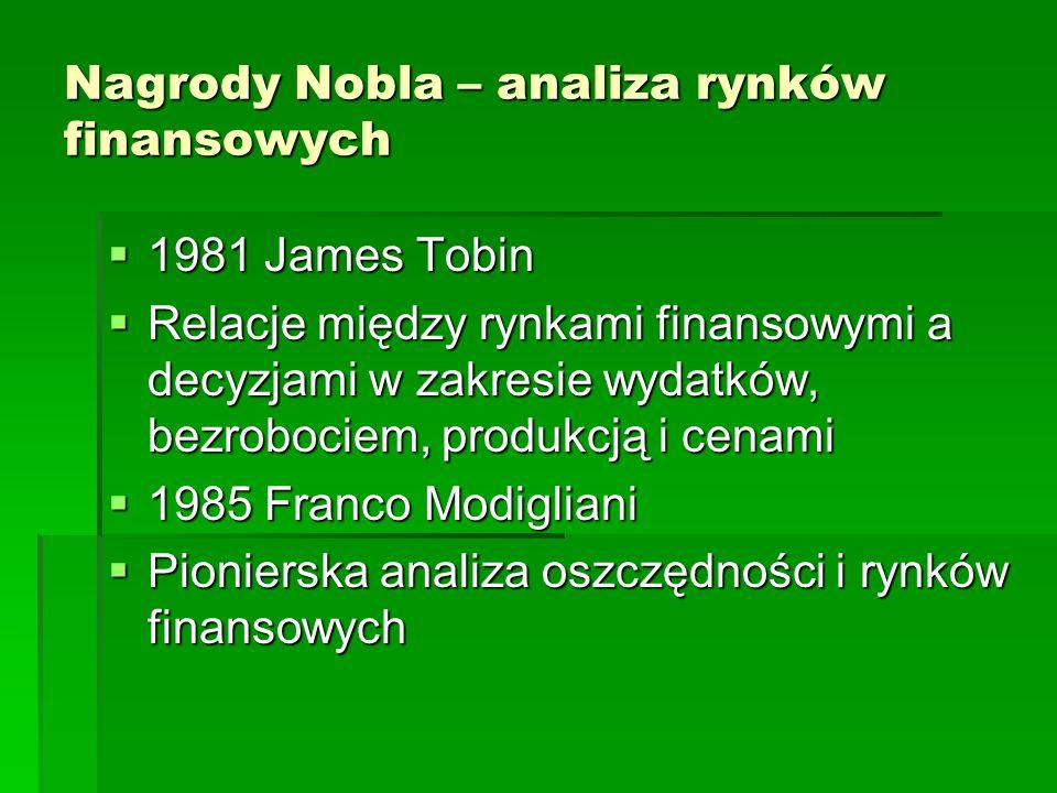 Nagrody Nobla – analiza rynków finansowych  1981 James Tobin  Relacje między rynkami finansowymi a decyzjami w zakresie wydatków, bezrobociem, produkcją i cenami  1985 Franco Modigliani  Pionierska analiza oszczędności i rynków finansowych
