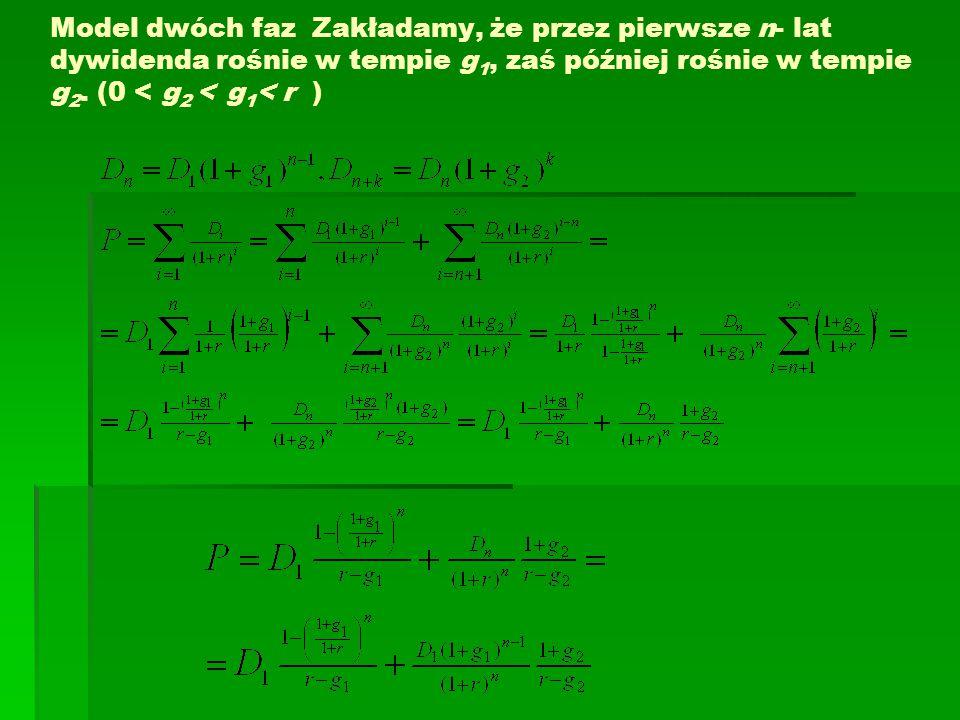 Model dwóch faz Zakładamy, że przez pierwsze n- lat dywidenda rośnie w tempie g 1, zaś później rośnie w tempie g 2.