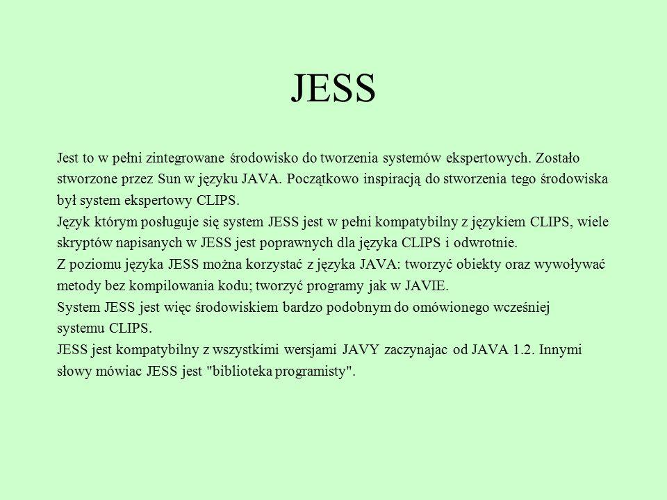 JESS Jest to w pełni zintegrowane środowisko do tworzenia systemów ekspertowych. Zostało stworzone przez Sun w języku JAVA. Początkowo inspiracją do s