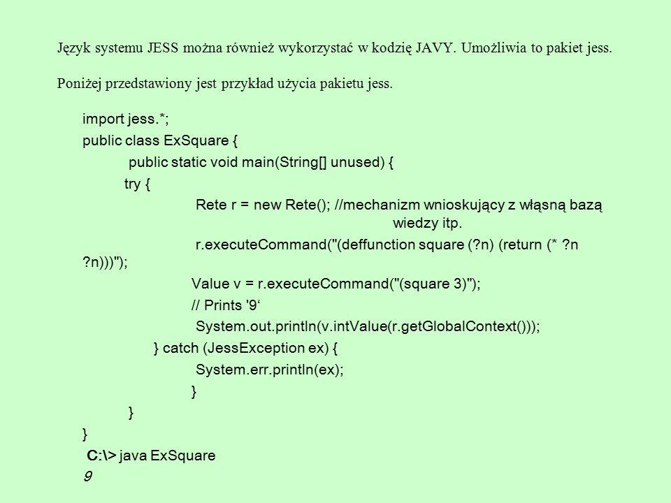 Język systemu JESS można również wykorzystać w kodzię JAVY. Umożliwia to pakiet jess. Poniżej przedstawiony jest przykład użycia pakietu jess. import