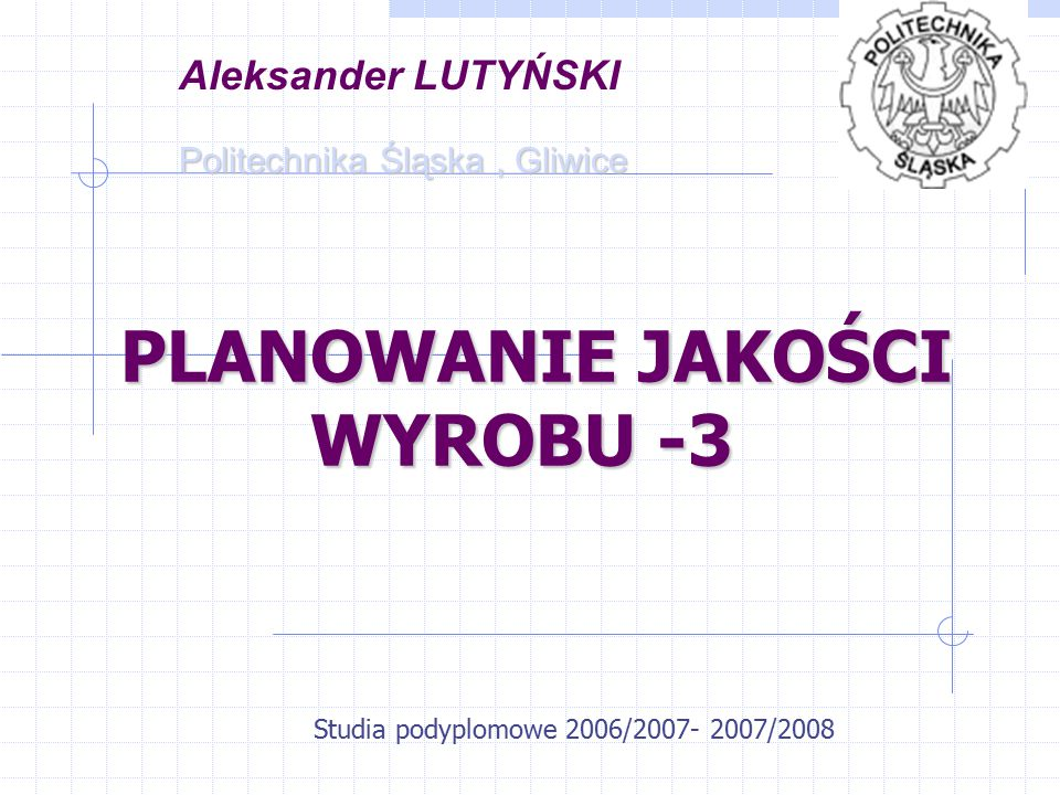 PLANOWANIE JAKOŚCI WYROBU -3 PLANOWANIE JAKOŚCI WYROBU -3 Studia podyplomowe 2006/2007- 2007/2008 Aleksander LUTYŃSKI Politechnika Śląska, Gliwice