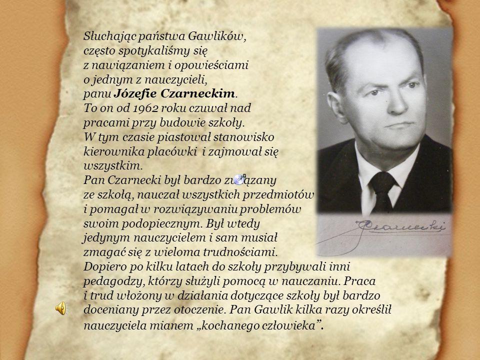 Słuchając państwa Gawlików, często spotykaliśmy się z nawiązaniem i opowieściami o jednym z nauczycieli, panu Józefie Czarneckim. To on od 1962 roku c