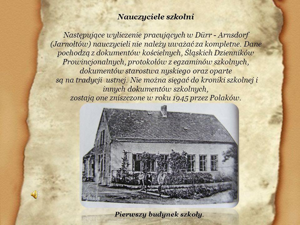 Nauczyciele szkolni Następujące wyliczenie pracujących w Dürr - Arnsdorf (Jarnołtów) nauczycieli nie należy uważać za kompletne. Dane pochodzą z dokum