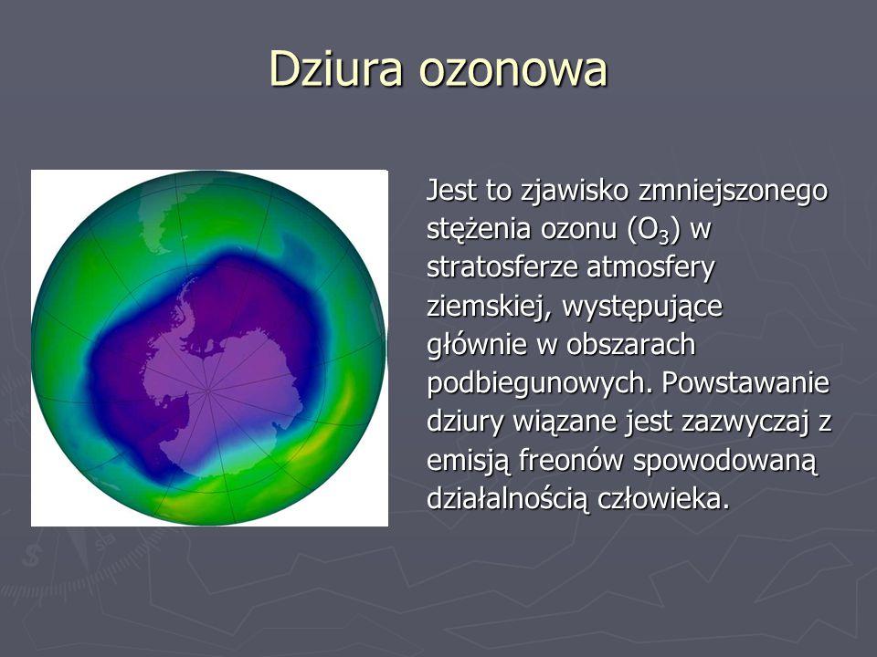 Dziura ozonowa Jest to zjawisko zmniejszonego stężenia ozonu (O 3 ) w stratosferze atmosfery ziemskiej, występujące głównie w obszarach podbiegunowych