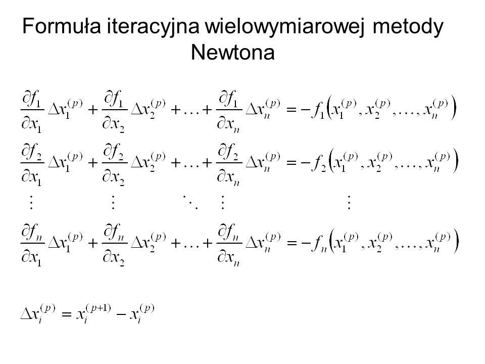 Metoda Newtona 1.Przyjąć przybliżenie początkowe x (0) 2.W p-tej iteracji obliczyć macierz Jacobiego J f (x (p) ).