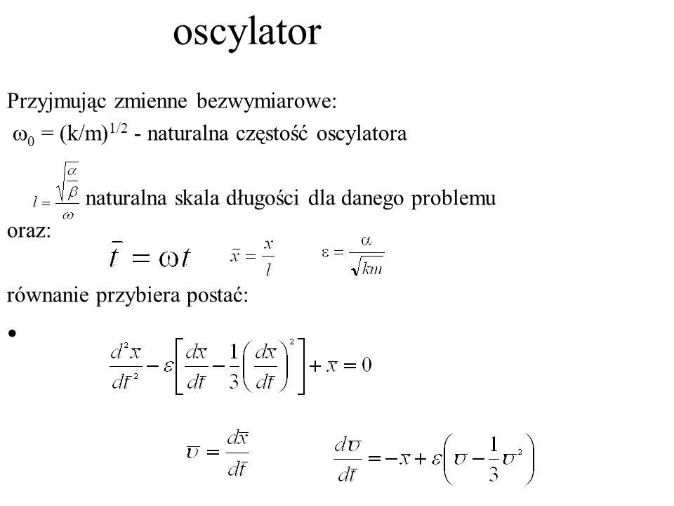 oscylator Przyjmując zmienne bezwymiarowe:   = (k/m) 1/2 - naturalna częstość oscylatora naturalna skala długości dla danego problemu oraz: równanie przybiera postać: