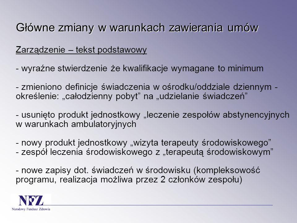 """Główne zmiany w warunkach zawierania umów Główne zmiany w warunkach zawierania umów Zarządzenie – tekst podstawowy - wyraźne stwierdzenie że kwalifikacje wymagane to minimum - zmieniono definicje świadczenia w ośrodku/oddziale dziennym - określenie: """"całodzienny pobyt na """"udzielanie świadczeń - usunięto produkt jednostkowy """"leczenie zespołów abstynencyjnych w warunkach ambulatoryjnych - nowy produkt jednostkowy """"wizyta terapeuty środowiskowego - zespół leczenia środowiskowego z """"terapeutą środowiskowym - nowe zapisy dot."""