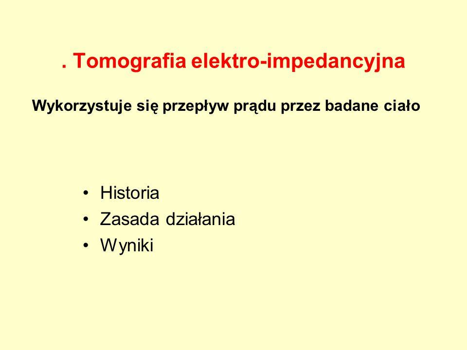 . Tomografia elektro-impedancyjna Historia Zasada działania Wyniki Wykorzystuje się przepływ prądu przez badane ciało