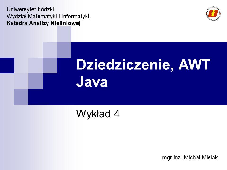 Wydział Matematyki i Informatyki UŁ, Katedra Analizy Nieliniowej © 2007 Plan wykładu Java Web Start Dziedziczenie (Inheritance) Interfejsy, klasy abstrakcyjne Polimorfizm AWT Layout Manager