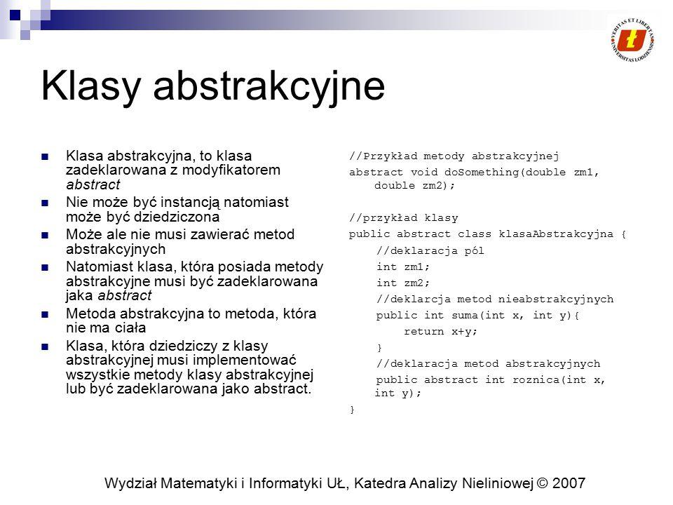 Wydział Matematyki i Informatyki UŁ, Katedra Analizy Nieliniowej © 2007 Interfejs vs klasy abstrakcyjne, przykład … W klasie abstrakcyjnej w przeciwieństwie do interfejsów mogą być pola non-static oraz mogą być implementacje metod.