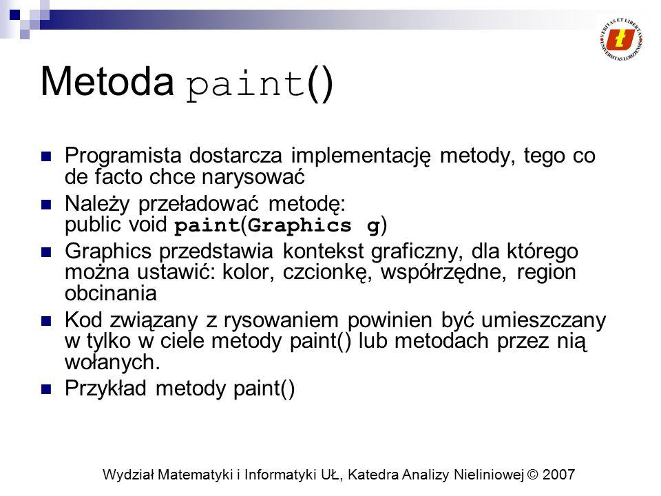 Wydział Matematyki i Informatyki UŁ, Katedra Analizy Nieliniowej © 2007 Klasa Komponent – wybrane metody (1) getBackground/setBackground getForeground/setForeground  Zmiana domyślnego koloru przedniego planu  Kolor jest dziedziczony przez obiekt Graphics dla komponentu getFont/setFont  Ustawia/zwraca aktualny kolor czcionki  Kolor jest dziedziczony przez obiekt Graphics dla komponentu paint  Wołana za każdym razem, kiedy użytkownik wywołuje metodę repaint lub następuje zmiana komponentu (przesunięcie okienka, przesłonięcie, etc …)