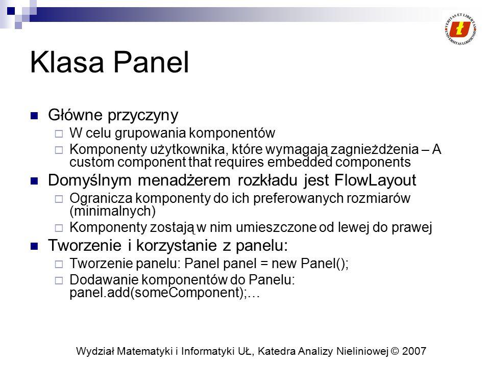 Wydział Matematyki i Informatyki UŁ, Katedra Analizy Nieliniowej © 2007 Klasa Panel (2) Dodanie Panelu do Kontenera:  Ażeby dodać panel do zewnętrznego kontenera: container.add(panel);  Ażeby dodać panel do istniejącego kontenera: add(panel);  Dodawanie panelu do kontenera z rozkładem BorderLayout: container.add(panel,region); W klasie Panel brakuje eksplicite funkcji wymiarującej rozmiar Panelu.