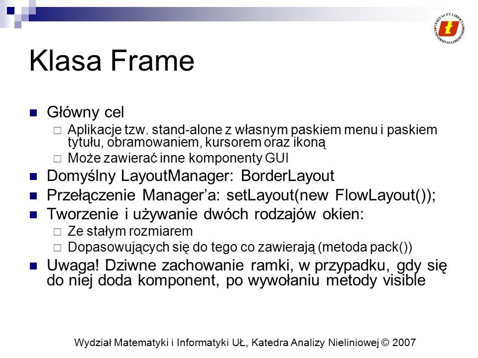 Wydział Matematyki i Informatyki UŁ, Katedra Analizy Nieliniowej © 2007 Zamykana ramka import java.awt.*; import java.awt.event.*; public class CloseableFrame extends Frame { public CloseableFrame(String title) { super(title); enableEvents(AWTEvent.WINDOW_EVENT_MASK); } public void processWindowEvent(WindowEvent event) { super.processWindowEvent(event); // Handle listeners if (event.getID() == WindowEvent.WINDOW_CLOSING) { System.exit(0); } Uwaga.