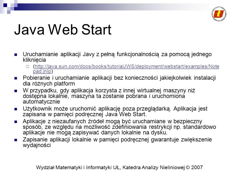 Wydział Matematyki i Informatyki UŁ, Katedra Analizy Nieliniowej © 2007 Java Web Start (2) Aplikacje przechowywane w pamięci podręcznej JWS można podejrzeć za pomocą Java Cach Viewer  control panel\java\general,view Przygotowanie aplikacji Java Web Start  Rozszerzenie typów MIME obsługiwanych przez serwer o: application/x-java-jnlp-file  Utworzenie pliku JNLP jako XML z określeniem wybranych tagów opis tagów: http://java.sun.com/docs/books/tutorial/ deployment/webstart/deploying.html  Umieszczenie aplikacji w postaci JAR oraz pliku JNLP na serwerze  Dostęp do elementów aplikacji (res) z wykorzystaniem funkcji getResource() Notepad Demo The Java(tm) Tutorial: Sun Microsystems, Inc.