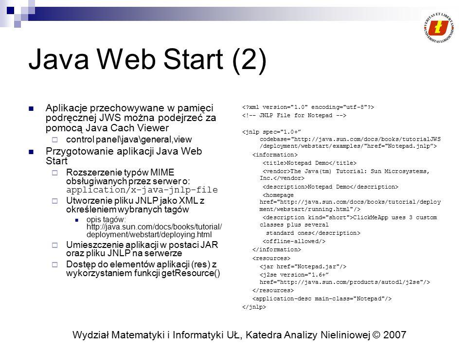 Wydział Matematyki i Informatyki UŁ, Katedra Analizy Nieliniowej © 2007 Java Web Start (3) Aplikacje Java Web Start domyślnie uważane są za niezaufane (untrusted) Standardowe ograniczenia dla aplikacji JWS  Brak dostępu do dysku lokalnego  Pobieranie wszystkich JAR z tego samego serwera  Aplikacja może realizować połączenia wyłączenie do serwera, z którego zostały pobrane pliki JAR  Security Manager nie może być usunięty lub zamieniony  Nie można używać bibliotek natywnych JNLP API: javax.jnlp Bezpieczeństwo Java Web Start:  Aplikacje wykonywane w wydzielonym środowisku (sandbox)  Aplikacje podpisane – mogą mieć szersze uprawnienia w lokalnym systemie.