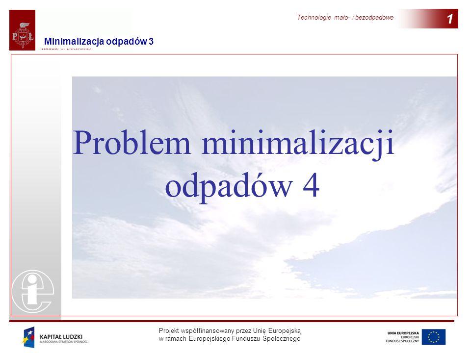 Projekt współfinansowany przez Unię Europejską w ramach Europejskiego Funduszu Społecznego Technologie mało- i bezodpadowe 1 Problem minimalizacji odp