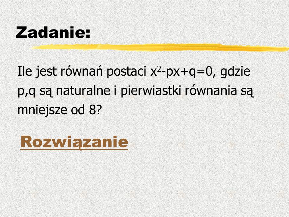 Zadanie: Ile jest równań postaci x 2 -px+q=0, gdzie p,q są naturalne i pierwiastki równania są mniejsze od 8? Rozwiązanie