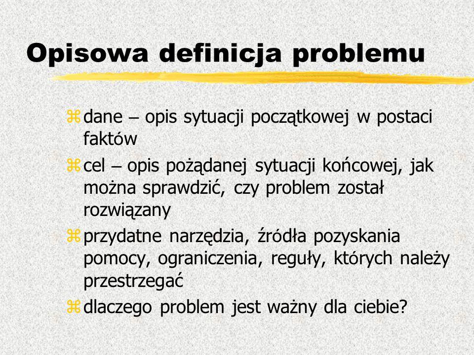 Opisowa definicja problemu  dane – opis sytuacji początkowej w postaci fakt ó w  cel – opis pożądanej sytuacji końcowej, jak można sprawdzić, czy pr