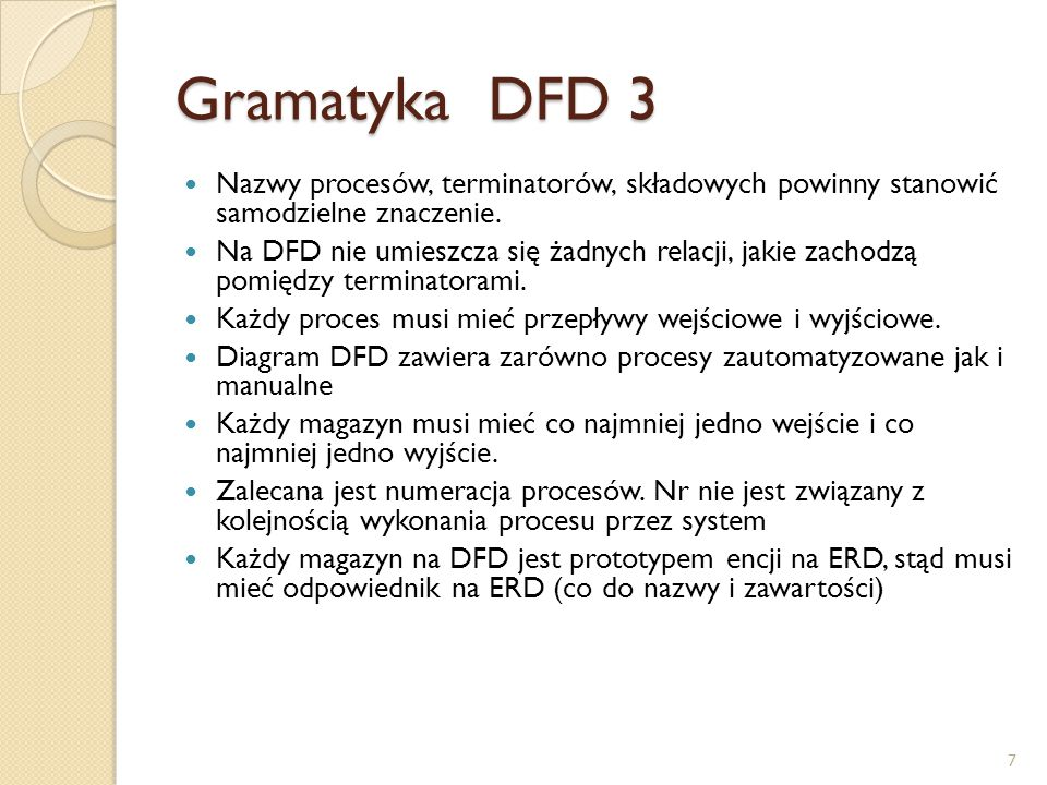 Gramatyka DFD 3 Nazwy procesów, terminatorów, składowych powinny stanowić samodzielne znaczenie. Na DFD nie umieszcza się żadnych relacji, jakie zacho