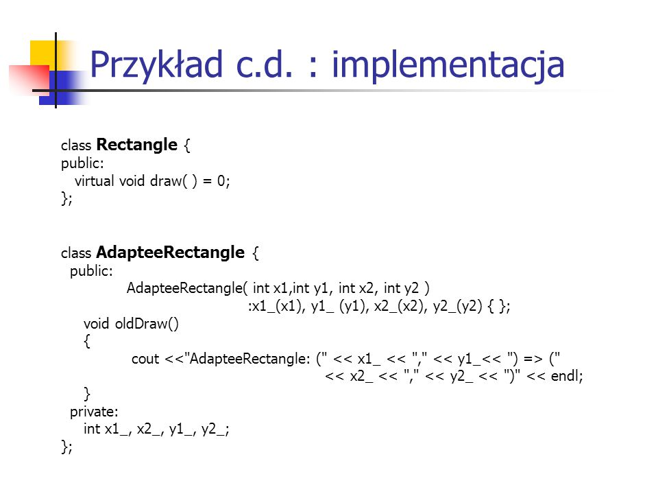 Przykład c.d. : implementacja class Rectangle { public: virtual void draw( ) = 0; }; class AdapteeRectangle { public: AdapteeRectangle( int x1,int y1,