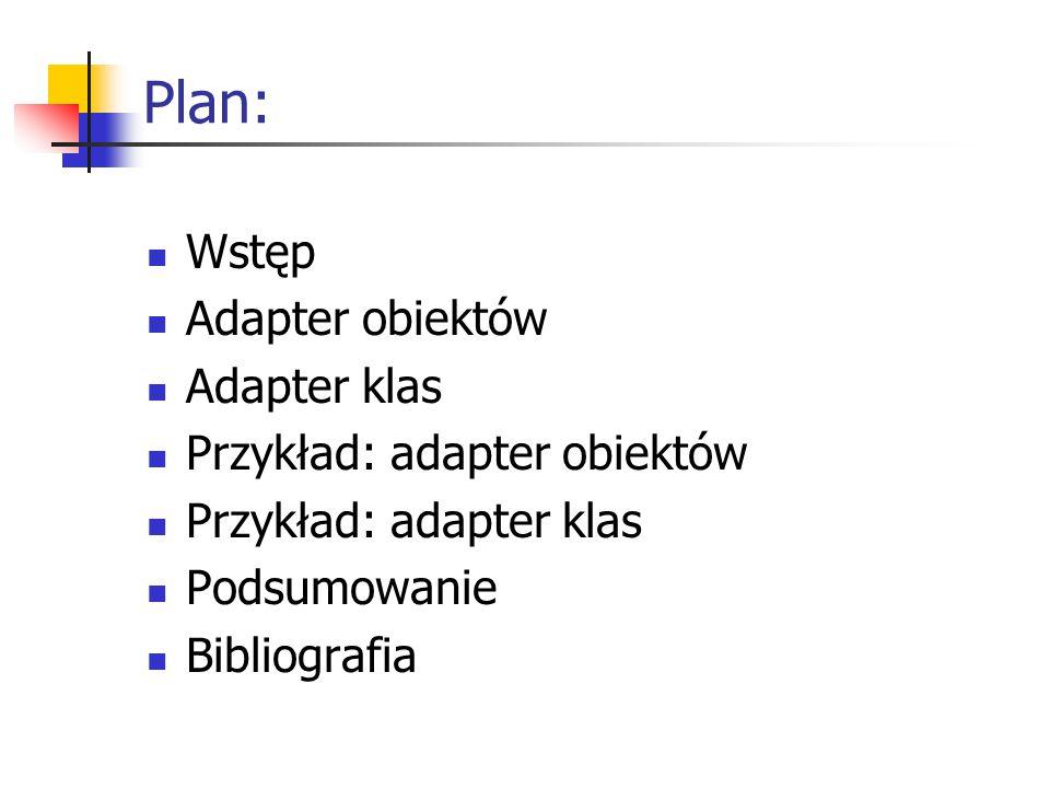 Plan: Wstęp Adapter obiektów Adapter klas Przykład: adapter obiektów Przykład: adapter klas Podsumowanie Bibliografia