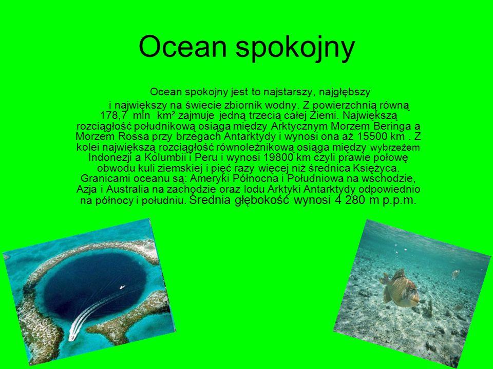 Ocean spokojny Ocean spokojny jest to najstarszy, najgłębszy i największy na świecie zbiornik wodny. Z powierzchnią równą 178,7 mln km² zajmuje jedną