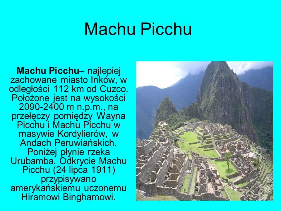 Machu Picchu Machu Picchu– najlepiej zachowane miasto Inków, w odległości 112 km od Cuzco. Położone jest na wysokości 2090-2400 m n.p.m., na przełęczy