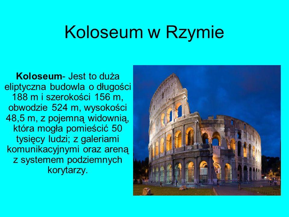 Koloseum w Rzymie Koloseum- Jest to duża eliptyczna budowla o długości 188 m i szerokości 156 m, obwodzie 524 m, wysokości 48,5 m, z pojemną widownią,