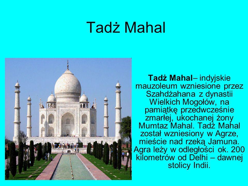 Tadż Mahal Tadż Mahal– indyjskie mauzoleum wzniesione przez Szahdżahana z dynastii Wielkich Mogołów, na pamiątkę przedwcześnie zmarłej, ukochanej żony Mumtaz Mahal.