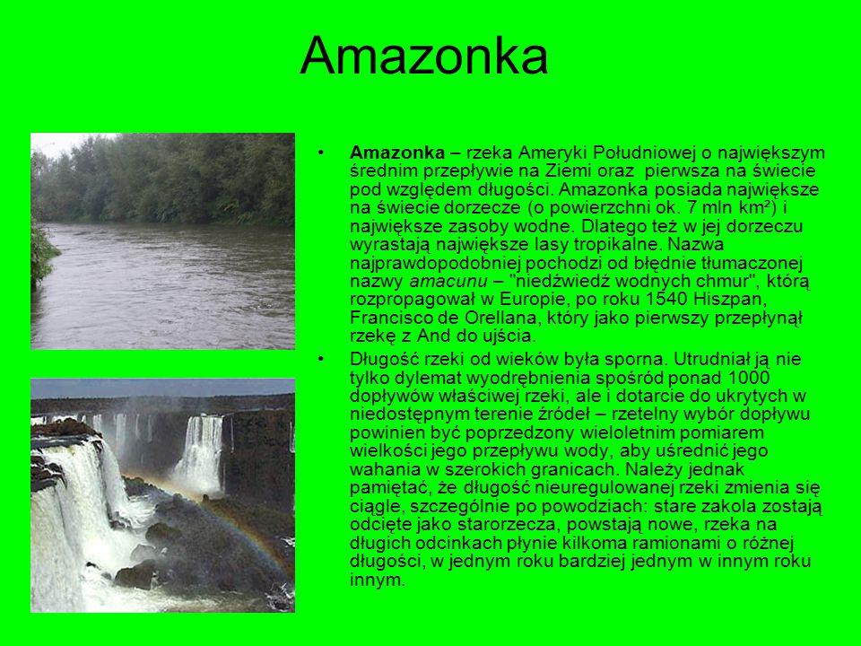 Amazonka Amazonka – rzeka Ameryki Południowej o największym średnim przepływie na Ziemi oraz pierwsza na świecie pod względem długości.